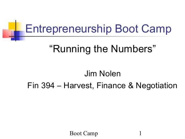 "Boot Camp 1 Entrepreneurship Boot Camp ""Running the Numbers"" Jim Nolen Fin 394 – Harvest, Finance & Negotiation"