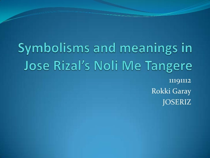 Symbolisms and meanings in Jose Rizal's Noli Me Tangere<br />11191112<br />RokkiGaray<br />JOSERIZ<br />