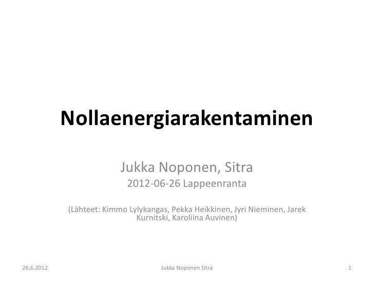 Nollaenergiarakentaminen                          Jukka Noponen, Sitra                            2012-06-26 Lappeenranta ...