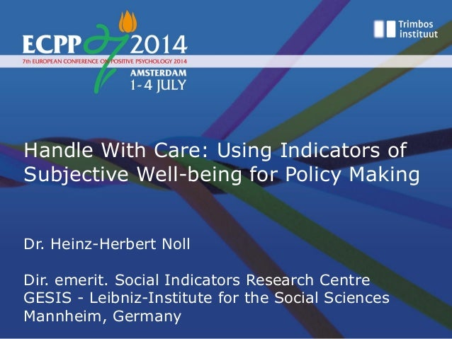 Handle With Care: Using Indicators of Subjective Well-being for Policy Making Dr. Heinz-Herbert Noll Dir. emerit. Social I...