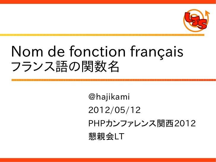 Nom de fonction françaisフランス語の関数名          @hajikami          2012/05/12          PHPカンファレンス関西2012          懇親会LT