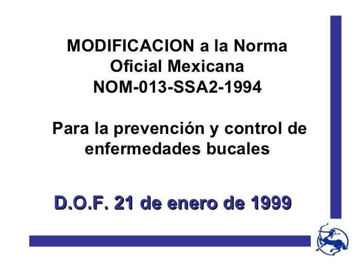 MODIFICACION a la Norma Oficial Mexicana NOM-013-SSA2-1994 Para la prevención y control de enfermedades bucales D.O.F. 21 ...