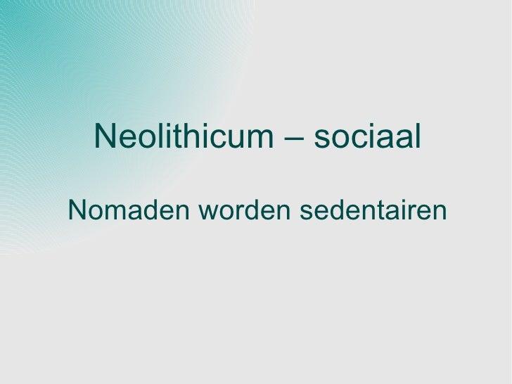Neolithicum – sociaal Nomaden worden sedentairen