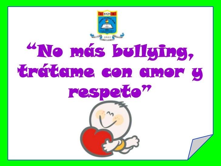 """""""No más bullying,trátame con amor y     respeto"""""""