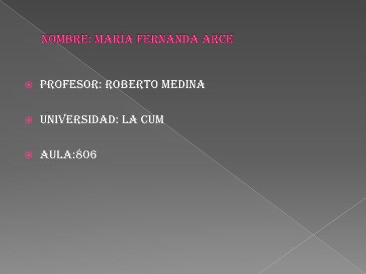 Nombre: maría Fernanda arce<br />Profesor: Roberto medina<br />universidad: la cum<br />aula:806<br />