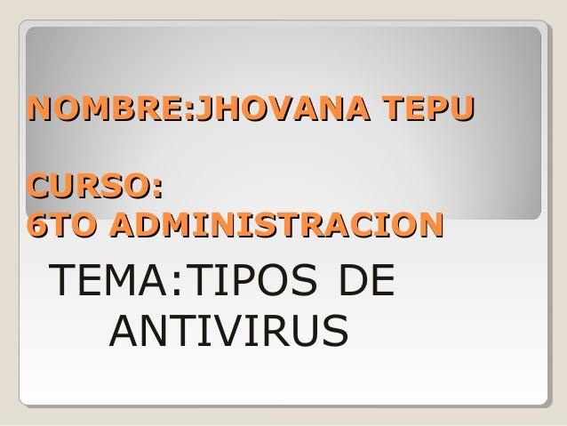 NOMBRE:JHOVANA TEPUNOMBRE:JHOVANA TEPU CURSO:CURSO: 6TO ADMINISTRACION6TO ADMINISTRACION TEMA:TIPOS DE ANTIVIRUS