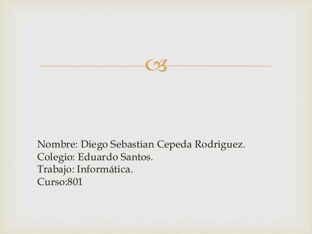   Nombre: Diego Sebastian Cepeda Rodriguez.  Colegio: Eduardo Santos.  Trabajo: Informática.  Curso:801