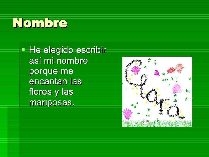 Nombre <ul><li>He elegido escribir así mi nombre porque me encantan las flores y las mariposas. </li></ul>