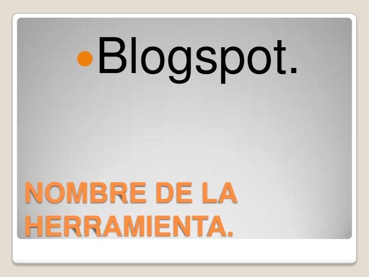 NOMBRE DE LA HERRAMIENTA.<br />Blogspot.<br />