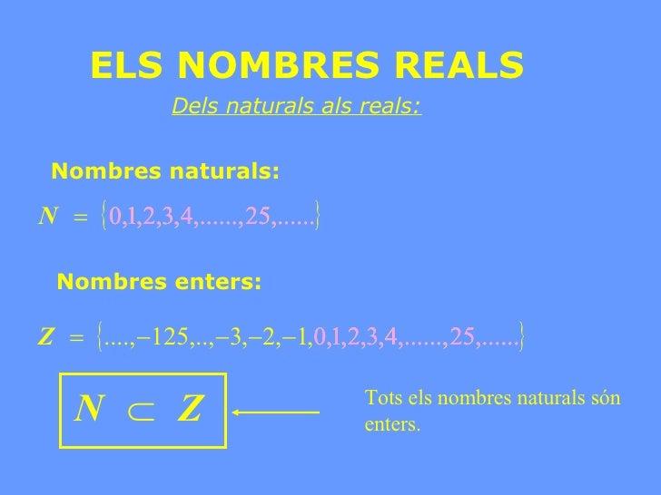 ELS NOMBRES REALS Dels naturals als reals: Nombres naturals: Nombres enters: Tots els nombres naturals són enters.