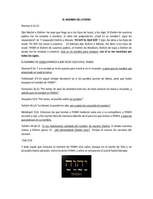 EL NOMBRE DEL ETERNO Shemot 3:13-15 Dijo Moshé a Elohim: He aquí que llego yo a los hijos de Israel, y les digo: El Elohim...