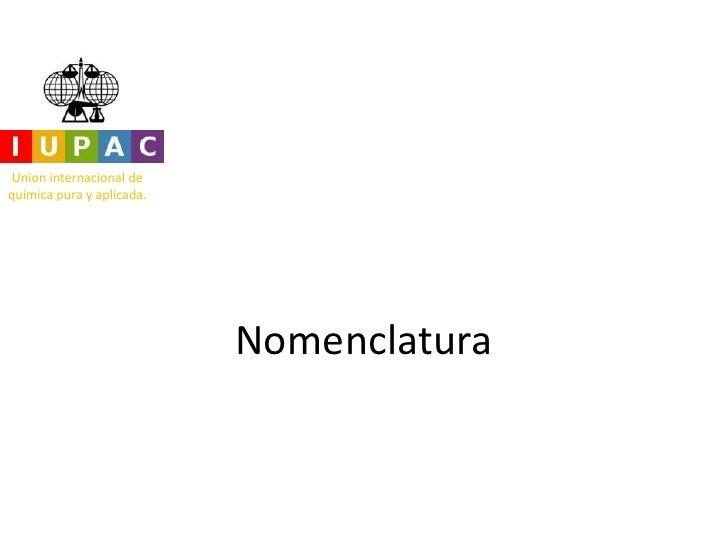 Union internacional dequímica pura y aplicada.                           Nomenclatura