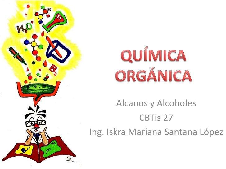QUÍMICA ORGÁNICA<br />Alcanos y Alcoholes<br />CBTis 27<br />Ing. Iskra Mariana Santana López<br />