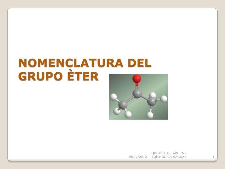 NOMENCLATURA DELGRUPO ÈTER                          QUIMICA ORGÀNICA II             26/02/2012   BQF.MONICA SAGÑAY     1