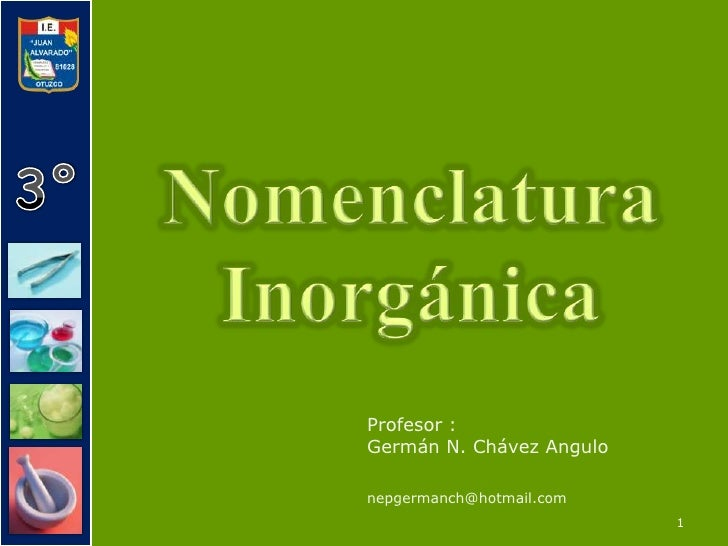 1<br />Nomenclatura Inorgánica<br />Profesor : <br />Germán N. Chávez Angulo<br />nepgermanch@hotmail.com<br />