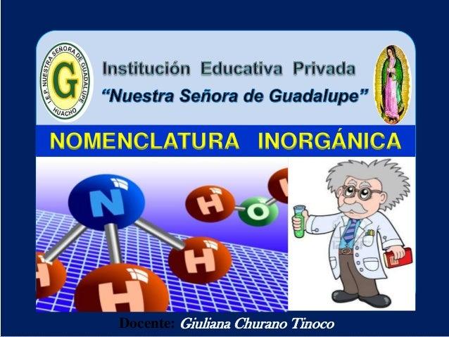 Docente: Giuliana Churano Tinoco NOMENCLATURA INORGÁNICA