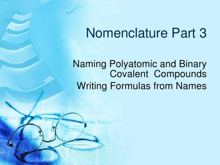 Nomenclature Part 3 Naming Polyatomic and Binary Covalent  Compounds Writing Formulas from Names