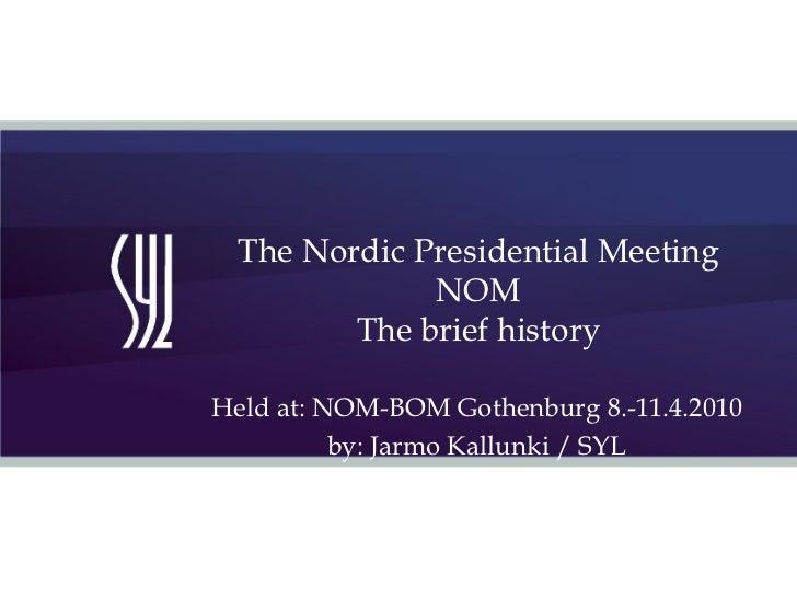 The Nordic Presidential Meeting  NOM The brief history Held at: NOM-BOM Gothenburg 8.-11.4.2010 by: Jarmo Kallunki / SYL