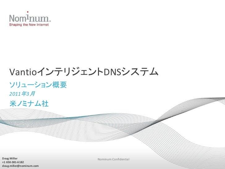 VantioインテリジェントDNSシステム    ソリューション概要    2011年3月    米ノミナム社Doug Miller               Nominum Confidential+1 650-381-6182doug.m...