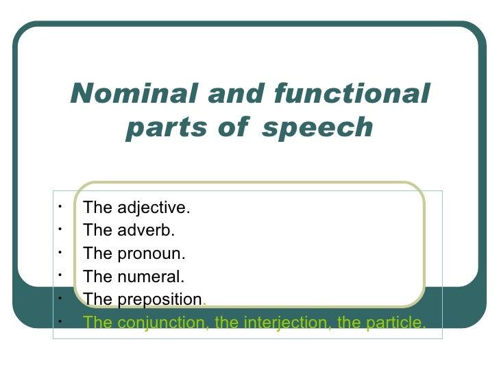 Nominal and functional parts of speech <ul><li>The adjective. </li></ul><ul><li>The adverb.  </li></ul><ul><li>The pronoun...