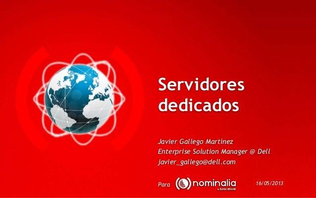 ServidoresdedicadosParaJavier Gallego MartínezEnterprise Solution Manager @ Delljavier_gallego@dell.com16/05/2013