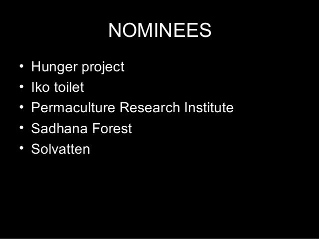 NOMINEES • Hunger project • Iko toilet • Permaculture Research Institute • Sadhana Forest • Solvatten