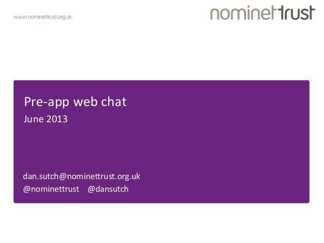 www.nominettrust.org.ukPre-app web chatJune 2013dan.sutch@nominettrust.org.uk@nominettrust @dansutch