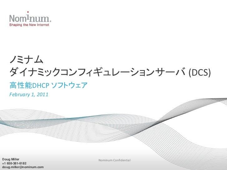 ノミナム   ダイナミックコンフィギュレーションサーバ (DCS)   高性能DHCP ソフトウェア   February 1, 2011Doug Miller               Nominum Confidential+1 650-...