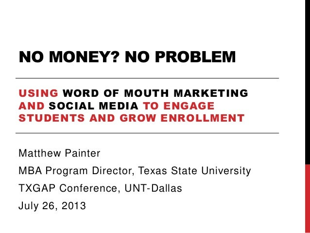 NO MONEY? NO PROBLEM USING WORD OF MOUTH MARKETING AND SOCIAL MEDIA TO ENGAGE STUDENTS AND GROW ENROLLMENT Matthew Painter...