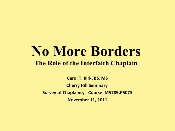 No More Borders The Role of the Interfaith Chaplain Carol T. Kirk, BS, MS Cherry Hill Seminary  Survey of Chaplaincy - Cou...