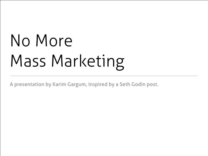 No More Mass Marketing A presentation by Karim Gargum, inspired by a Seth Godin post.