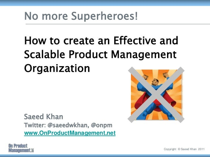 No more Superheroes!How to create an Effective and Scalable Product Management OrganizationSaeed KhanTwitter: @saeedwkhan,...