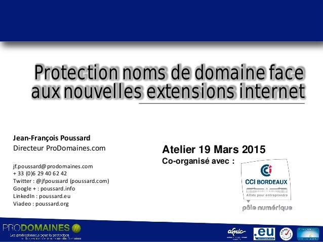 Protection noms de domaine face aux nouvelles extensions internet Jean-François Poussard Directeur ProDomaines.com jf.pous...