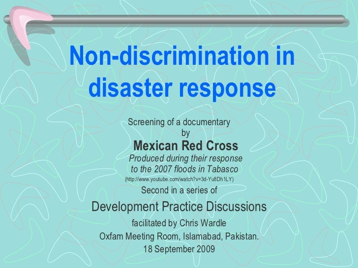 Non-discrimination in disaster response <ul><li>Screening of a documentary by Mexican Red Cross Produced during their resp...