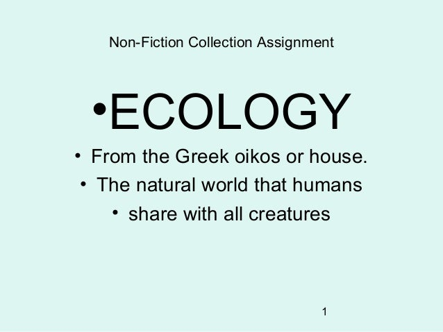 1 Non-Fiction Collection Assignment •ECOLOGY • From the Greek oikos or house. • The natural world that humans • share with...