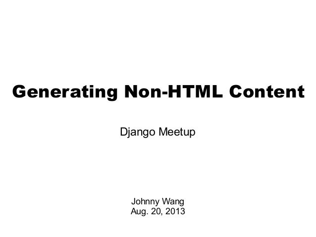 Generating Non-HTML Content Django Meetup Johnny Wang Aug. 20, 2013