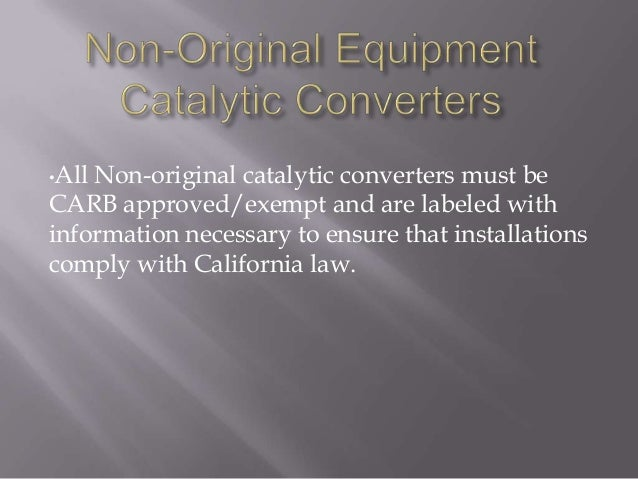 •All Non-original catalytic converters must be CARB approved/exempt and are labeled with information necessary to ensure t...
