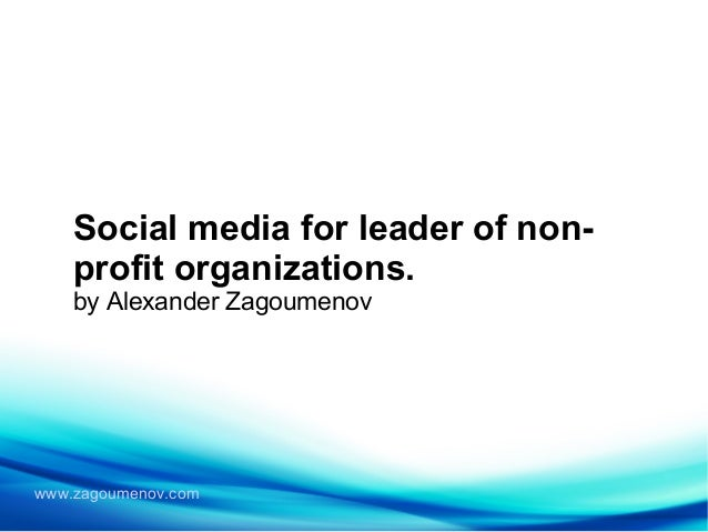 www.zagoumenov.com Social media for leader of non- profit organizations. by Alexander Zagoumenov