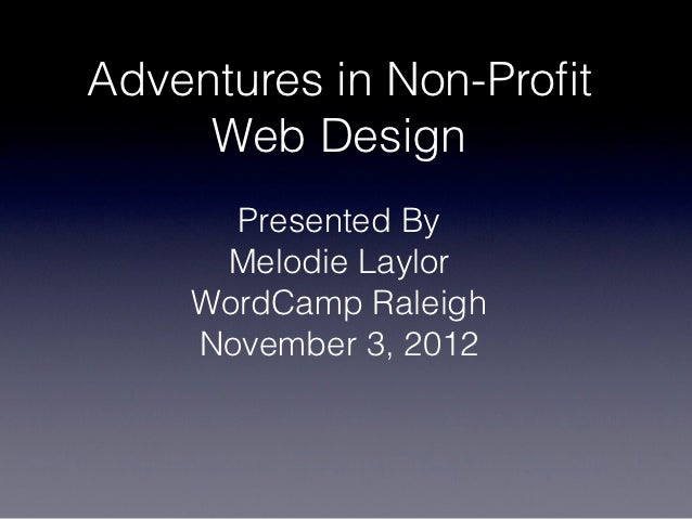 Adventures in Non-Profit     Web Design      Presented By     Melodie Laylor    WordCamp Raleigh    November 3, 2012