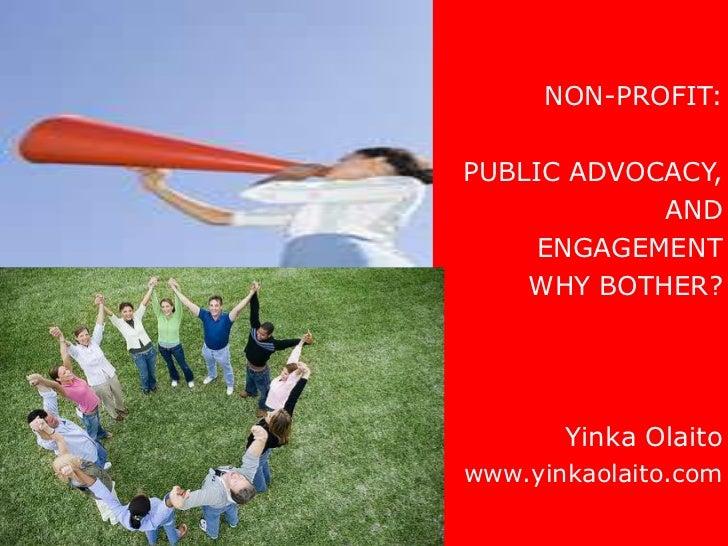 NON-PROFIT:PUBLIC ADVOCACY,            AND     ENGAGEMENT    WHY BOTHER?       Yinka Olaitowww.yinkaolaito.com