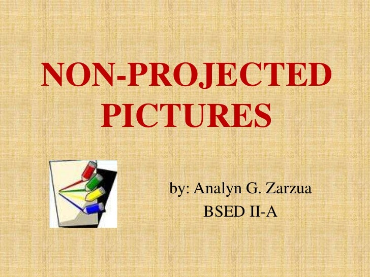 NON-PROJECTED  PICTURES     by: Analyn G. Zarzua          BSED II-A