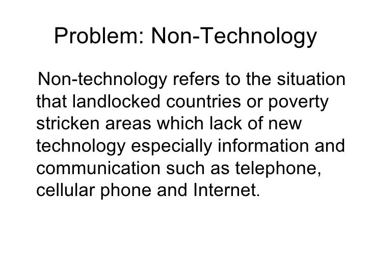 Problem: Non-Technology <ul><li>Non-technology refers to the situation that landlocked countries or poverty stricken areas...