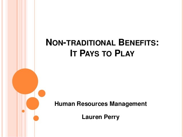 NON-TRADITIONAL BENEFITS:     IT PAYS TO PLAY Human Resources Management        Lauren Perry