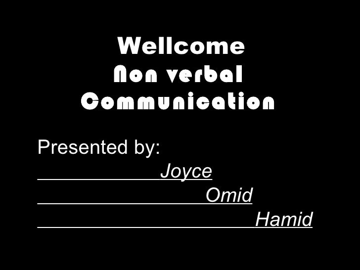 Non verbal Communication Presented by: Joyce Omid Hamid Wellcome