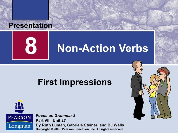 8              Non-Action Verbs    First ImpressionsFocus on Grammar 2Part VIII, Unit 27By Ruth Luman, Gabriele Steiner, a...