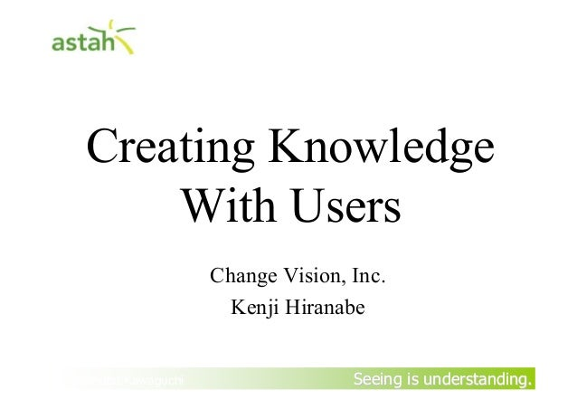 Seeing is understanding.Seeing is understanding. Creating Knowledge With Users Change Vision, Inc. Kenji Hiranabe By Yasun...
