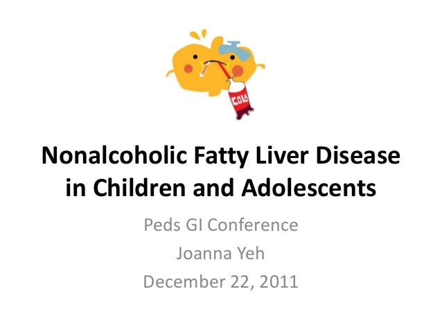 Nonalcoholic Fatty Liver Disease in Children and Adolescents Peds GI Conference Joanna Yeh December 22, 2011