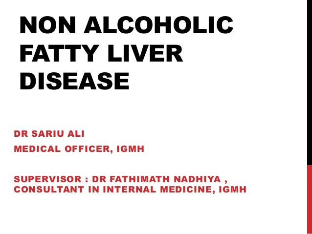 NON ALCOHOLIC FATTY LIVER DISEASE DR SARIU ALI MEDICAL OFFICER, IGMH SUPERVISOR : DR FATHIMATH NADHIYA , CONSULTANT IN INT...