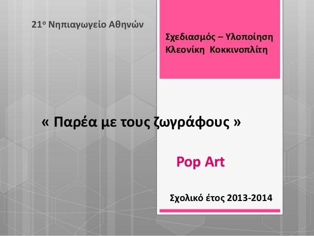 « Παρέα με τους ζωγράφους » 21ο Νηπιαγωγείο Αθηνών Σχολικό έτος 2013-2014 Pop Art Σχεδιασμός – Υλοποίηση Κλεονίκη Κοκκινοπ...