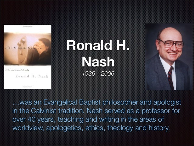 Ronald H. Nash 1936 - 2006  …was an Evangelical Baptist philosopher and apologist in the Calvinist tradition. Nash served ...